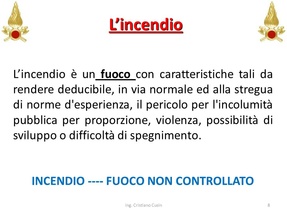 8 Lincendio Lincendio è un fuoco con caratteristiche tali da rendere deducibile, in via normale ed alla stregua di norme d'esperienza, il pericolo per