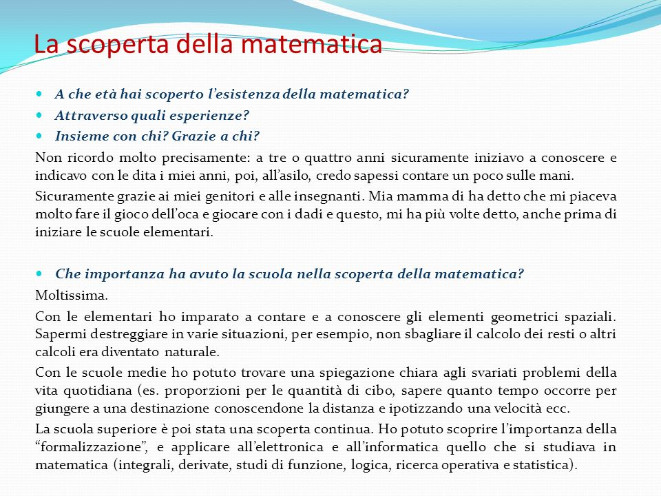 La scoperta della matematica A che età hai scoperto lesistenza della matematica? Attraverso quali esperienze? Insieme con chi? Grazie a chi? Non ricor