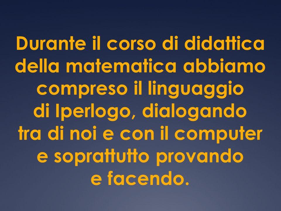 Durante il corso di didattica della matematica abbiamo compreso il linguaggio di Iperlogo, dialogando tra di noi e con il computer e soprattutto prova