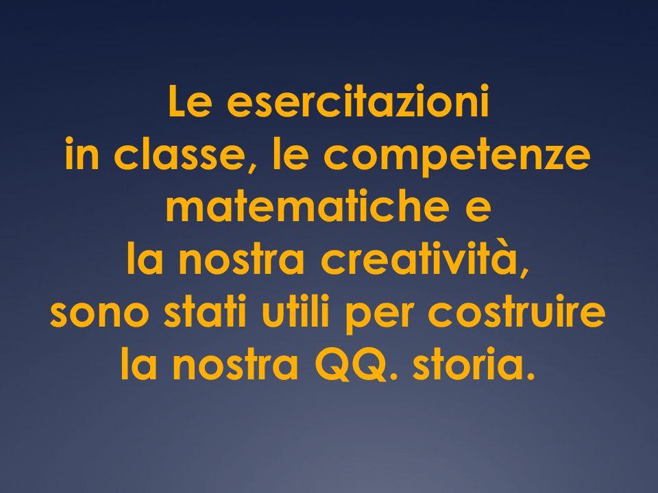 Le esercitazioni in classe, le competenze matematiche e la nostra creatività, sono stati utili per costruire la nostra QQ. storia.