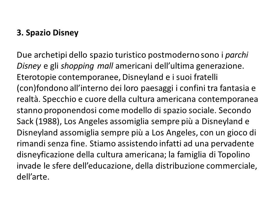 3. Spazio Disney Due archetipi dello spazio turistico postmoderno sono i parchi Disney e gli shopping mall americani dellultima generazione. Eterotopi