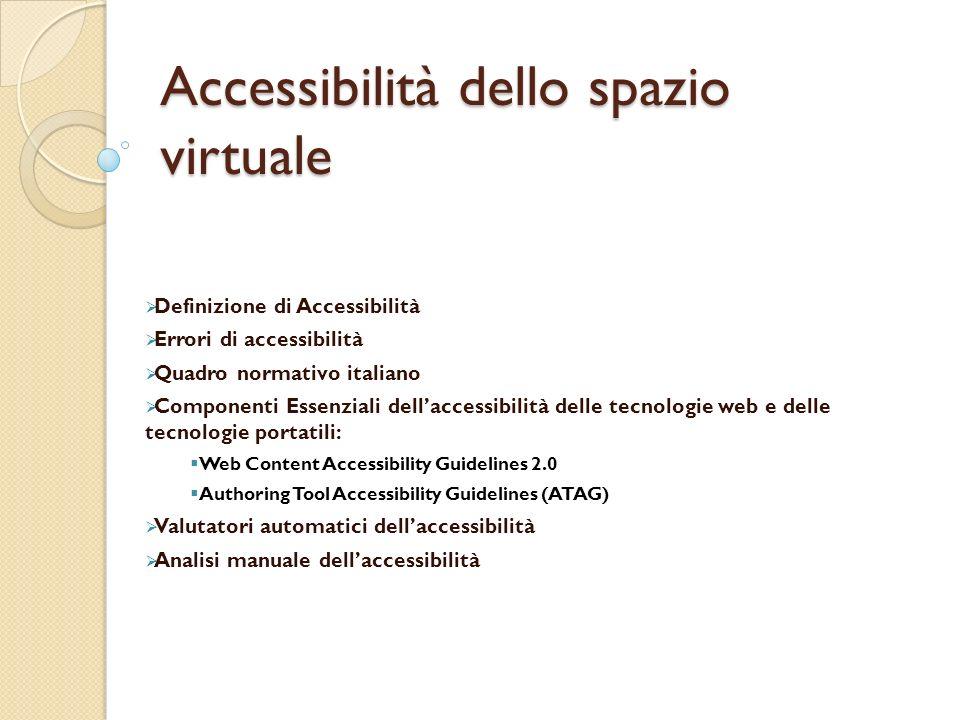 Accessibilità dello spazio virtuale Definizione di Accessibilità Errori di accessibilità Quadro normativo italiano Componenti Essenziali dellaccessibilità delle tecnologie web e delle tecnologie portatili: Web Content Accessibility Guidelines 2.0 Authoring Tool Accessibility Guidelines (ATAG) Valutatori automatici dellaccessibilità Analisi manuale dellaccessibilità