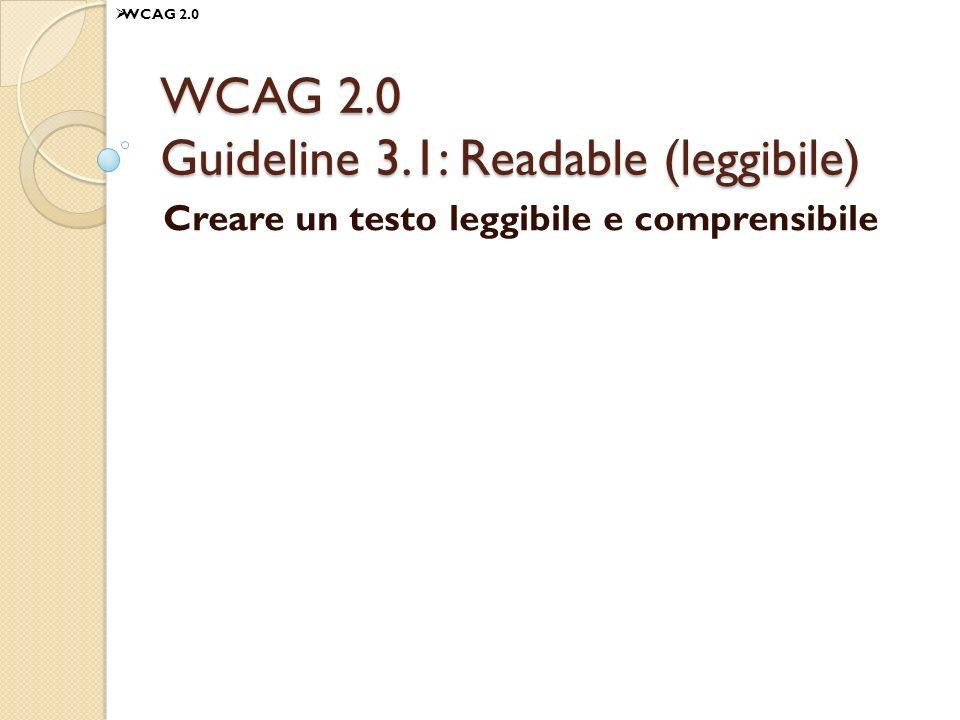 WCAG 2.0 Guideline 3.1: Readable (leggibile) Creare un testo leggibile e comprensibile WCAG 2.0