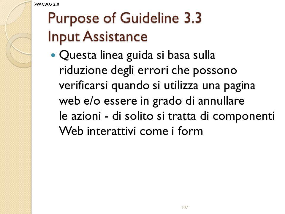 Purpose of Guideline 3.3 Input Assistance Questa linea guida si basa sulla riduzione degli errori che possono verificarsi quando si utilizza una pagina web e/o essere in grado di annullare le azioni - di solito si tratta di componenti Web interattivi come i form 107 WCAG 2.0