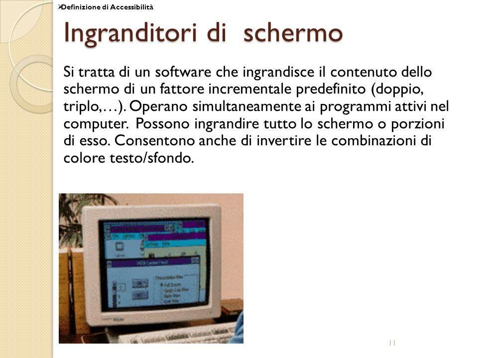 11 Ingranditori di schermo Si tratta di un software che ingrandisce il contenuto dello schermo di un fattore incrementale predefinito (doppio, triplo,…).