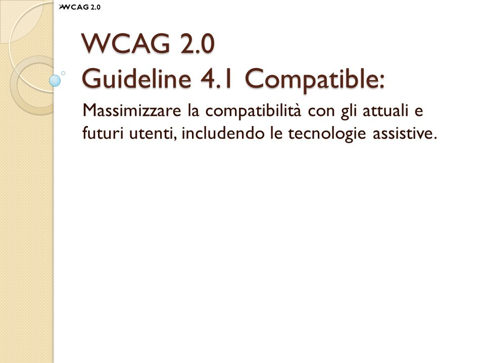 WCAG 2.0 Guideline 4.1 Compatible: Massimizzare la compatibilità con gli attuali e futuri utenti, includendo le tecnologie assistive. WCAG 2.0