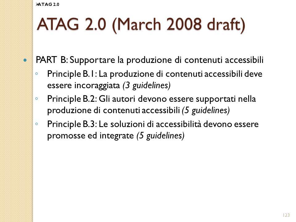 123 ATAG 2.0 (March 2008 draft) PART B: Supportare la produzione di contenuti accessibili Principle B.1: La produzione di contenuti accessibili deve essere incoraggiata (3 guidelines) Principle B.2: Gli autori devono essere supportati nella produzione di contenuti accessibili (5 guidelines) Principle B.3: Le soluzioni di accessibilità devono essere promosse ed integrate (5 guidelines) ATAG 2.0