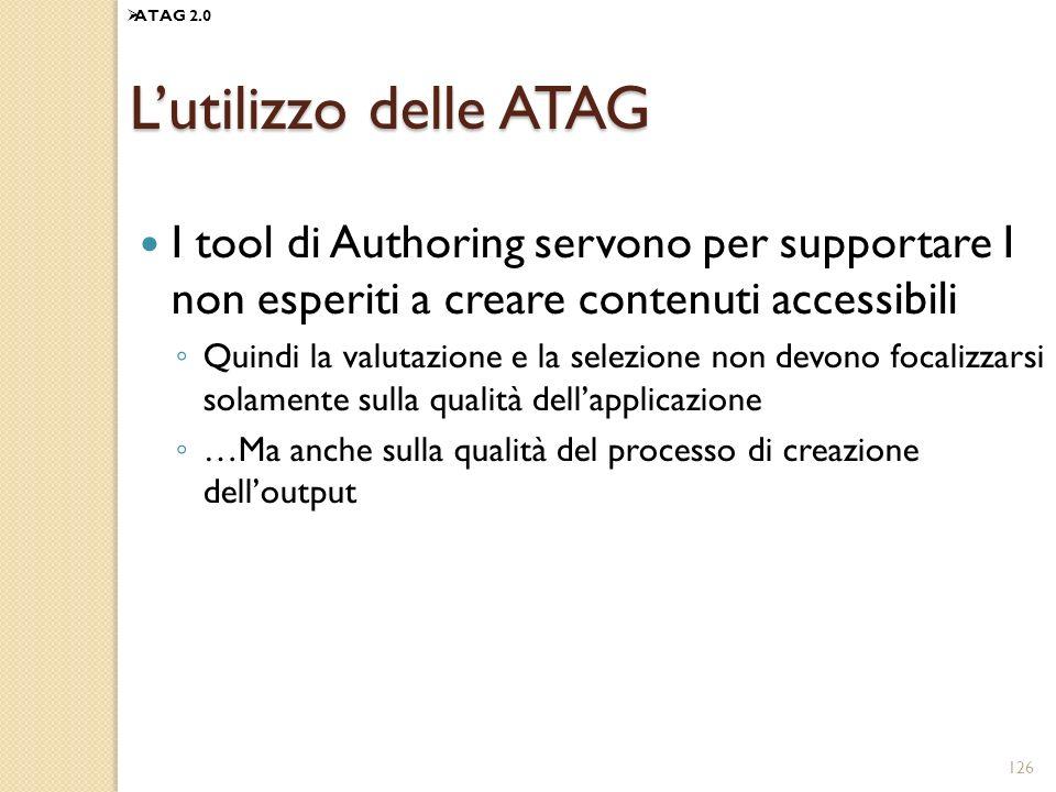 126 Lutilizzo delle ATAG I tool di Authoring servono per supportare I non esperiti a creare contenuti accessibili Quindi la valutazione e la selezione non devono focalizzarsi solamente sulla qualità dellapplicazione …Ma anche sulla qualità del processo di creazione delloutput ATAG 2.0