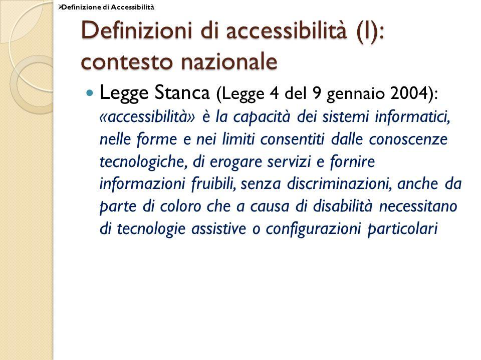 Definizioni di accessibilità (I): contesto nazionale Legge Stanca (Legge 4 del 9 gennaio 2004): «accessibilità» è la capacità dei sistemi informatici, nelle forme e nei limiti consentiti dalle conoscenze tecnologiche, di erogare servizi e fornire informazioni fruibili, senza discriminazioni, anche da parte di coloro che a causa di disabilità necessitano di tecnologie assistive o configurazioni particolari Definizione di Accessibilità