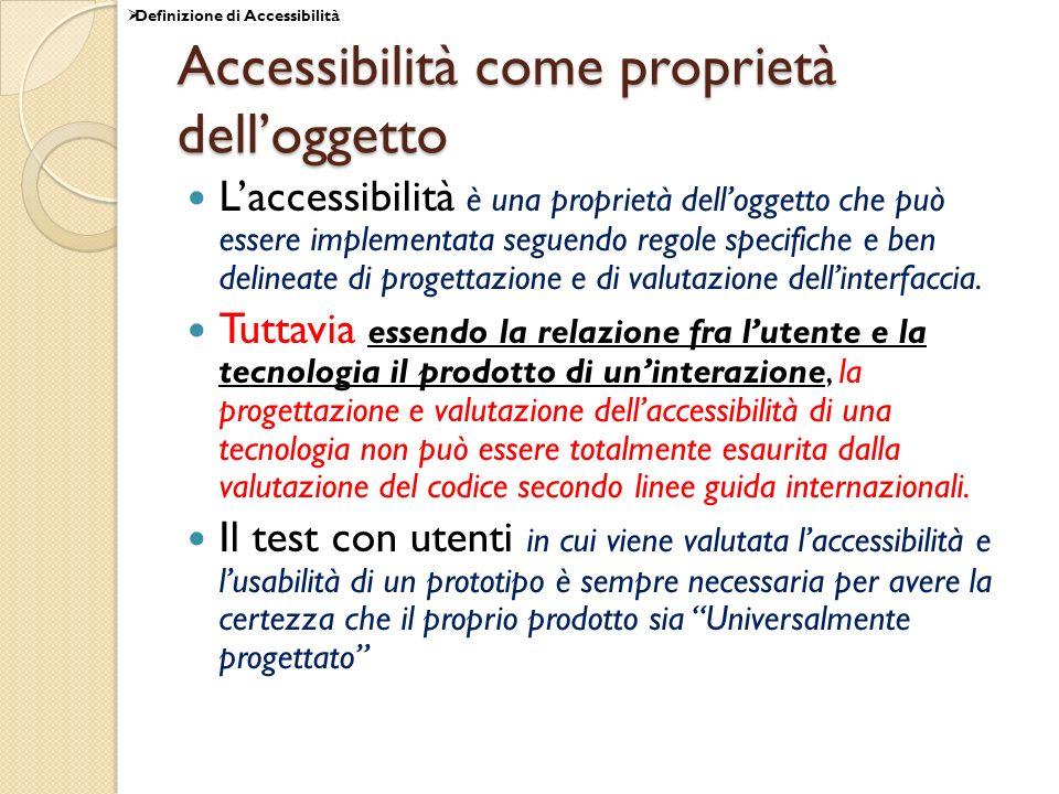 Accessibilità come proprietà delloggetto Laccessibilità è una proprietà delloggetto che può essere implementata seguendo regole specifiche e ben delineate di progettazione e di valutazione dellinterfaccia.