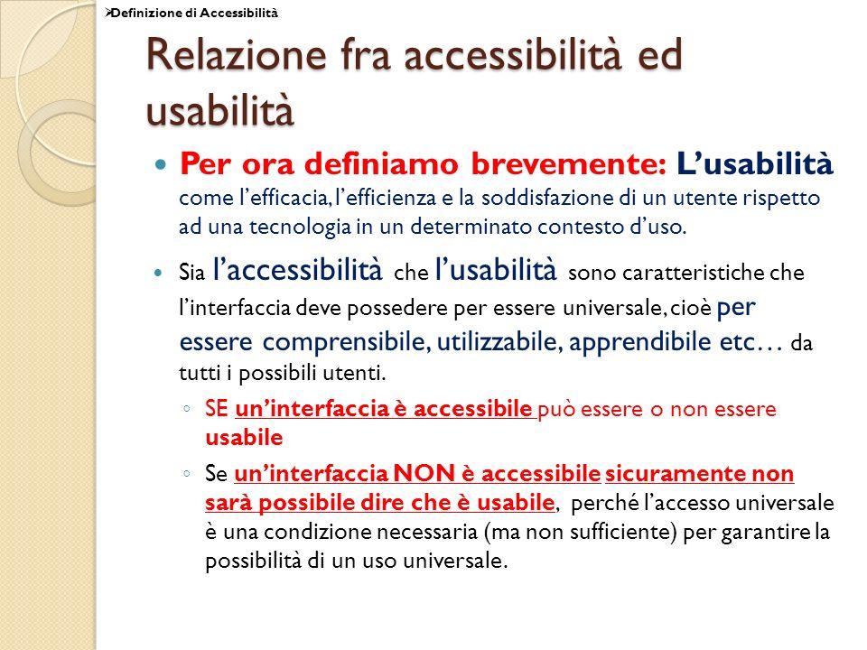 Relazione fra accessibilità ed usabilità Per ora definiamo brevemente: Lusabilità come lefficacia, lefficienza e la soddisfazione di un utente rispett