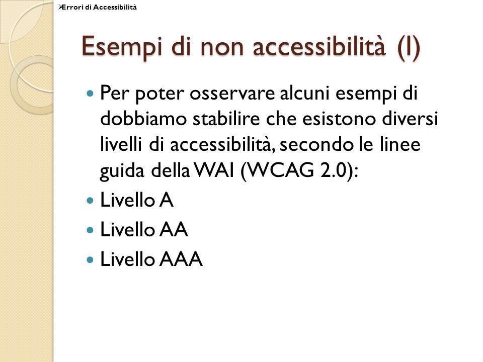 Esempi di non accessibilità (I) Per poter osservare alcuni esempi di dobbiamo stabilire che esistono diversi livelli di accessibilità, secondo le linee guida della WAI (WCAG 2.0): Livello A Livello AA Livello AAA Errori di Accessibilità