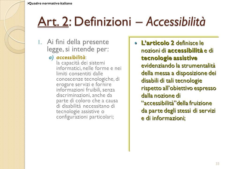 33 Art. 2: Definizioni – Accessibilità 1. Ai fini della presente legge, si intende per: a)accessibilità: la capacità dei sistemi informatici, nelle fo