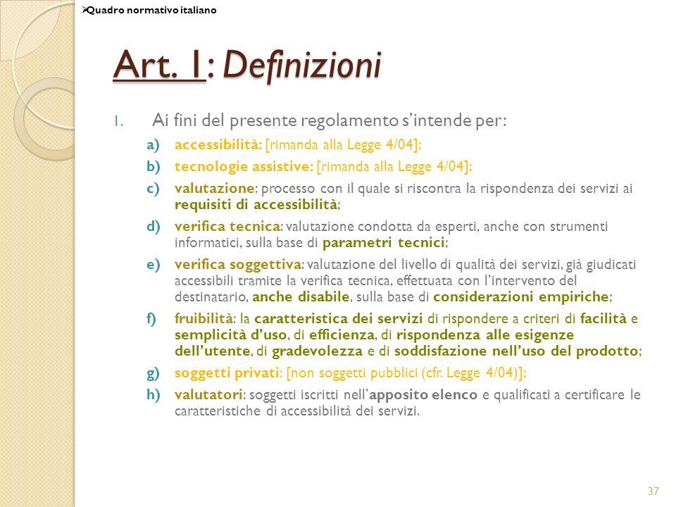 37 Art. 1: Definizioni 1. Ai fini del presente regolamento sintende per: a)accessibilità: [rimanda alla Legge 4/04]; b)tecnologie assistive: [rimanda