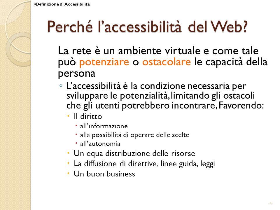 4 Perché laccessibilità del Web? La rete è un ambiente virtuale e come tale può potenziare o ostacolare le capacità della persona Laccessibilità è la