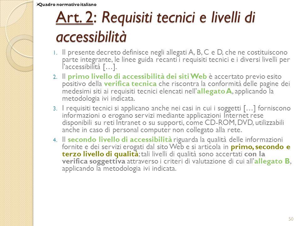 50 Art. 2: Requisiti tecnici e livelli di accessibilità 1. Il presente decreto definisce negli allegati A, B, C e D, che ne costituiscono parte integr