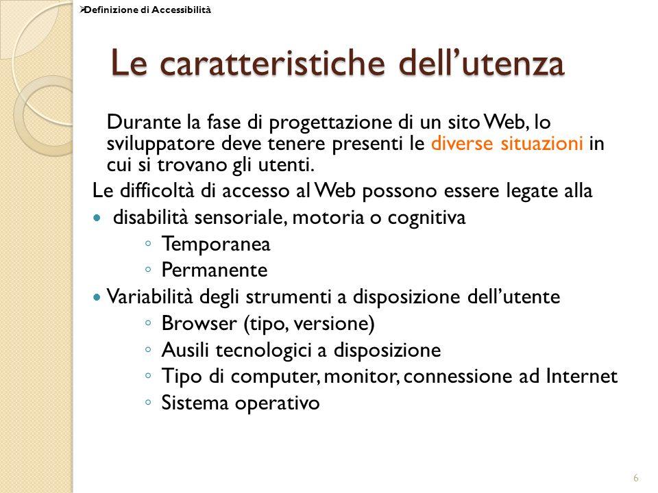 6 Le caratteristiche dellutenza Durante la fase di progettazione di un sito Web, lo sviluppatore deve tenere presenti le diverse situazioni in cui si trovano gli utenti.