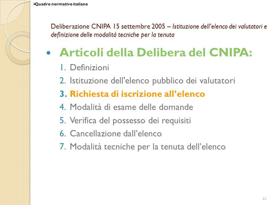61 Deliberazione CNIPA 15 settembre 2005 – Istituzione dell elenco dei valutatori e definizione delle modalità tecniche per la tenuta Articoli della Delibera del CNIPA: 1.Definizioni 2.Istituzione dell elenco pubblico dei valutatori 3.Richiesta di iscrizione allelenco 4.Modalità di esame delle domande 5.Verifica del possesso dei requisiti 6.Cancellazione dallelenco 7.Modalità tecniche per la tenuta dellelenco Quadro normativo italiano