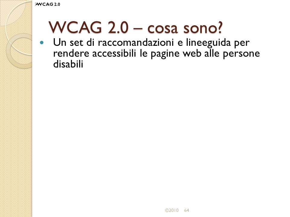 ©201064 WCAG 2.0 – cosa sono? Un set di raccomandazioni e lineeguida per rendere accessibili le pagine web alle persone disabili WCAG 2.0