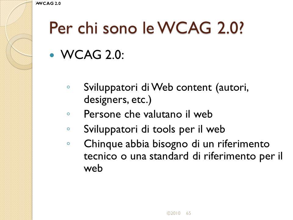 ©201065 Per chi sono le WCAG 2.0? WCAG 2.0: Sviluppatori di Web content (autori, designers, etc.) Persone che valutano il web Sviluppatori di tools pe