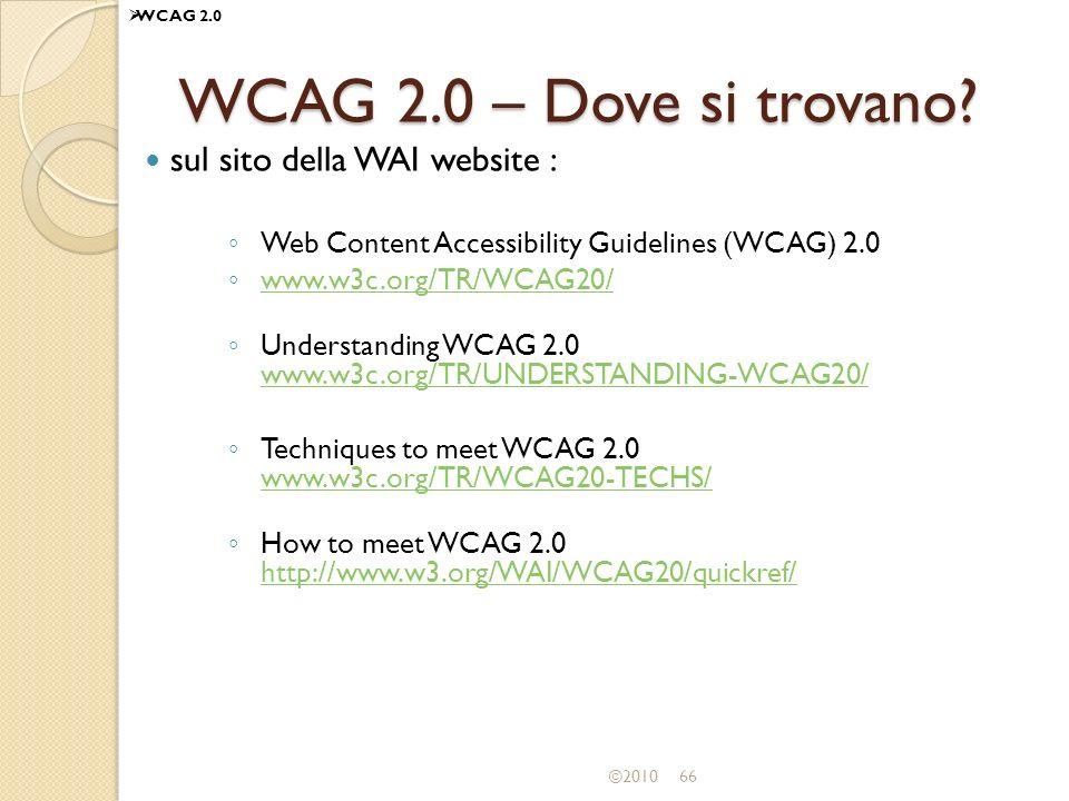 ©201066 WCAG 2.0 – Dove si trovano? sul sito della WAI website : Web Content Accessibility Guidelines (WCAG) 2.0 www.w3c.org/TR/WCAG20/ Understanding
