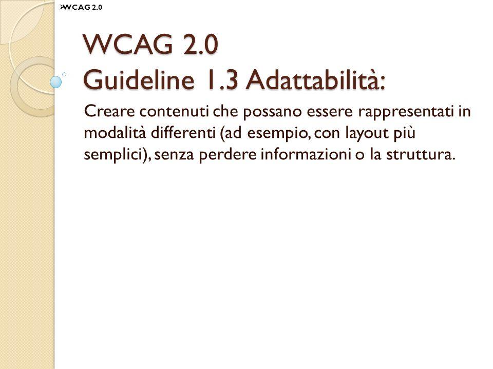 WCAG 2.0 Guideline 1.3 Adattabilità: Creare contenuti che possano essere rappresentati in modalità differenti (ad esempio, con layout più semplici), senza perdere informazioni o la struttura.