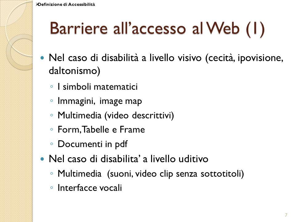 7 Barriere allaccesso al Web (1) Nel caso di disabilità a livello visivo (cecità, ipovisione, daltonismo) I simboli matematici Immagini, image map Multimedia (video descrittivi) Form, Tabelle e Frame Documenti in pdf Nel caso di disabilita a livello uditivo Multimedia (suoni, video clip senza sottotitoli) Interfacce vocali Definizione di Accessibilità