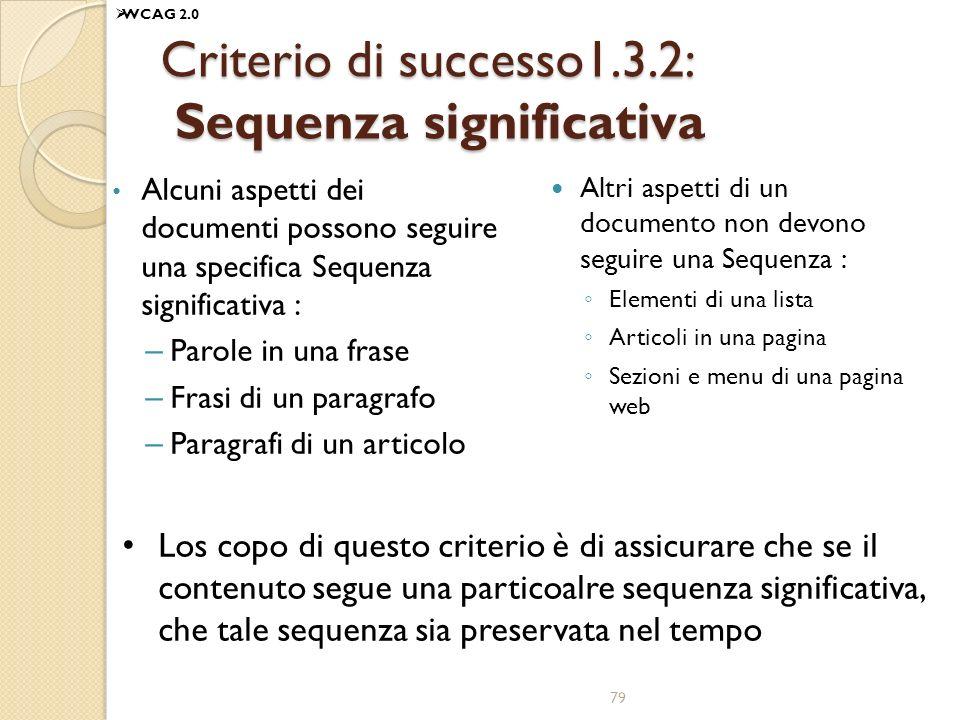 Criterio di successo1.3.2: Sequenza significativa Alcuni aspetti dei documenti possono seguire una specifica Sequenza significativa : – Parole in una frase – Frasi di un paragrafo – Paragrafi di un articolo Altri aspetti di un documento non devono seguire una Sequenza : Elementi di una lista Articoli in una pagina Sezioni e menu di una pagina web Los copo di questo criterio è di assicurare che se il contenuto segue una particoalre sequenza significativa, che tale sequenza sia preservata nel tempo 79 WCAG 2.0