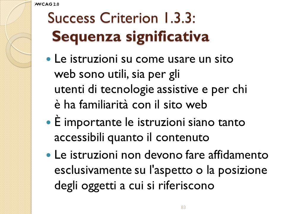 Success Criterion 1.3.3: Sequenza significativa Le istruzioni su come usare un sito web sono utili, sia per gli utenti di tecnologie assistive e per chi è ha familiarità con il sito web È importante le istruzioni siano tanto accessibili quanto il contenuto Le istruzioni non devono fare affidamento esclusivamente su l aspetto o la posizione degli oggetti a cui si riferiscono 83 WCAG 2.0