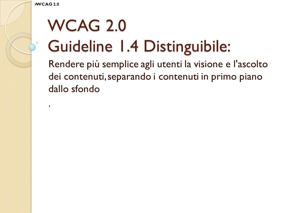 WCAG 2.0 Guideline 1.4 Distinguibile: Rendere più semplice agli utenti la visione e l ascolto dei contenuti, separando i contenuti in primo piano dallo sfondo.