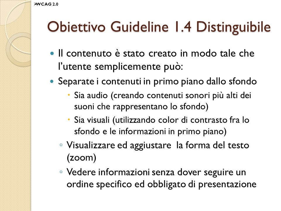 Obiettivo Guideline 1.4 Distinguibile Il contenuto è stato creato in modo tale che lutente semplicemente può: Separate i contenuti in primo piano dallo sfondo Sia audio (creando contenuti sonori più alti dei suoni che rappresentano lo sfondo) Sia visuali (utilizzando color di contrasto fra lo sfondo e le informazioni in primo piano) Visualizzare ed aggiustare la forma del testo (zoom) Vedere informazioni senza dover seguire un ordine specifico ed obbligato di presentazione WCAG 2.0