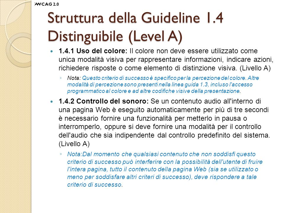 Struttura della Guideline 1.4 Distinguibile (Level A) 1.4.1 Uso del colore: Il colore non deve essere utilizzato come unica modalità visiva per rappresentare informazioni, indicare azioni, richiedere risposte o come elemento di distinzione visiva.
