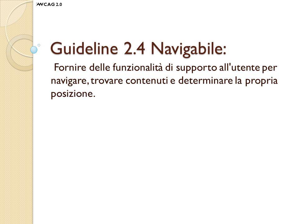Guideline 2.4 Navigabile: Fornire delle funzionalità di supporto all'utente per navigare, trovare contenuti e determinare la propria posizione. WCAG 2