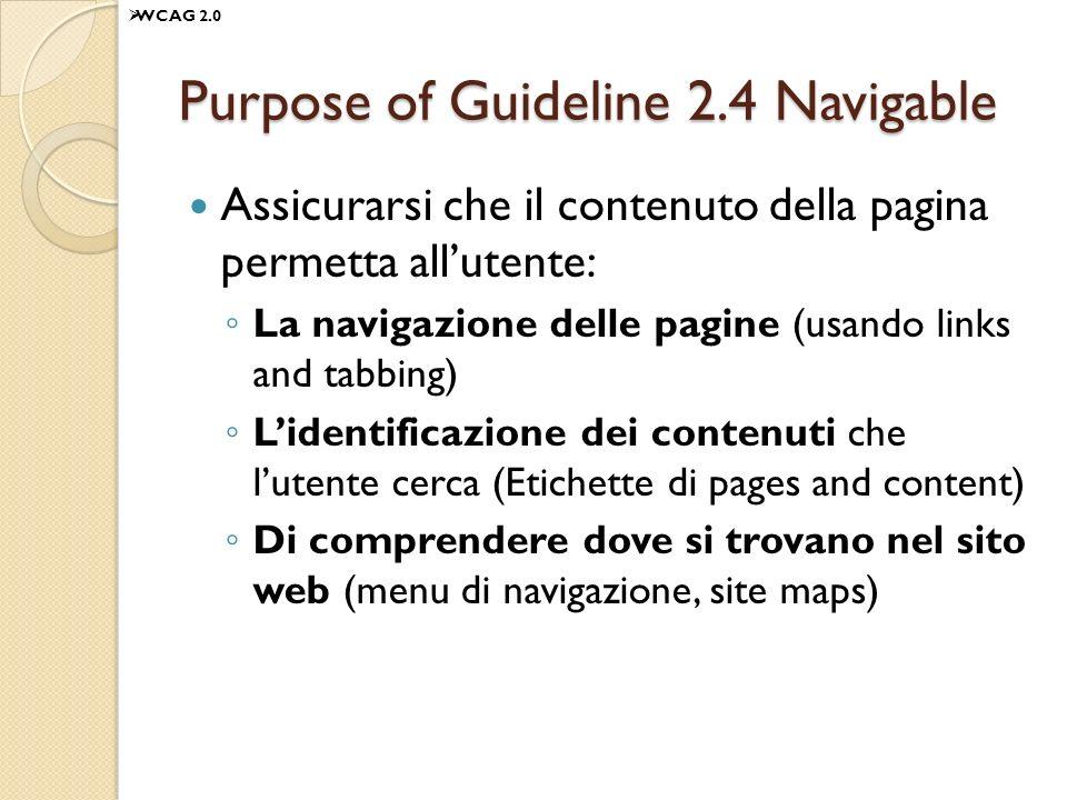Purpose of Guideline 2.4 Navigable Assicurarsi che il contenuto della pagina permetta allutente: La navigazione delle pagine (usando links and tabbing) Lidentificazione dei contenuti che lutente cerca (Etichette di pages and content) Di comprendere dove si trovano nel sito web (menu di navigazione, site maps) WCAG 2.0