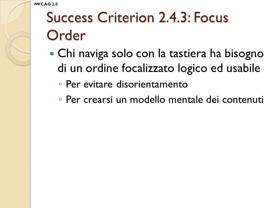 Success Criterion 2.4.3: Focus Order Chi naviga solo con la tastiera ha bisogno di un ordine focalizzato logico ed usabile Per evitare disorientamento Per crearsi un modello mentale dei contenuti WCAG 2.0