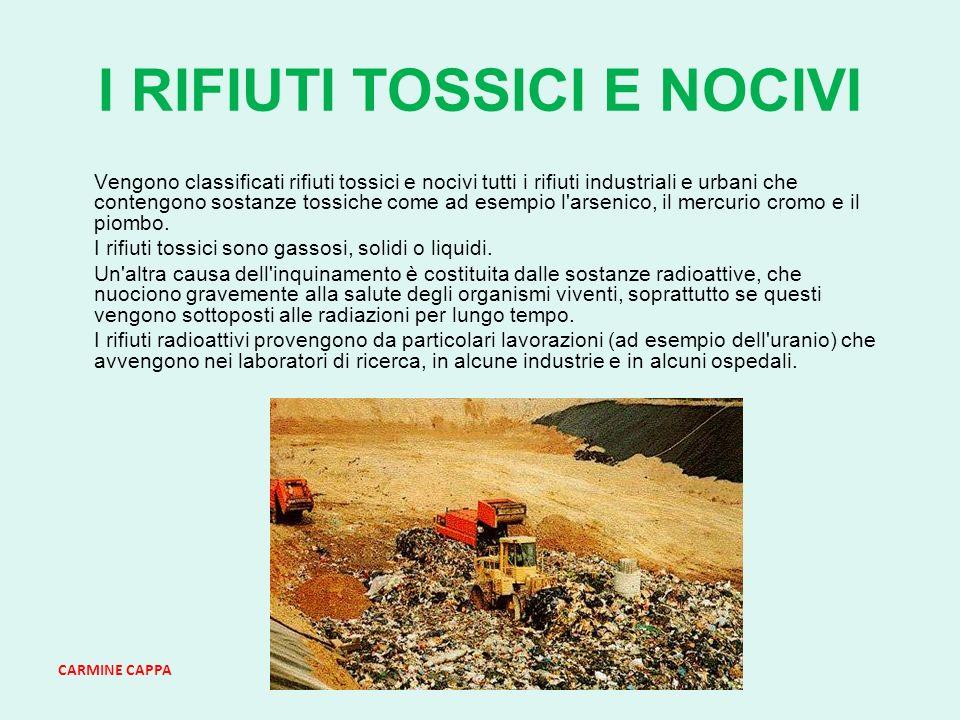 CARMINE CAPPA I RIFIUTI TOSSICI E NOCIVI Vengono classificati rifiuti tossici e nocivi tutti i rifiuti industriali e urbani che contengono sostanze tossiche come ad esempio l arsenico, il mercurio cromo e il piombo.