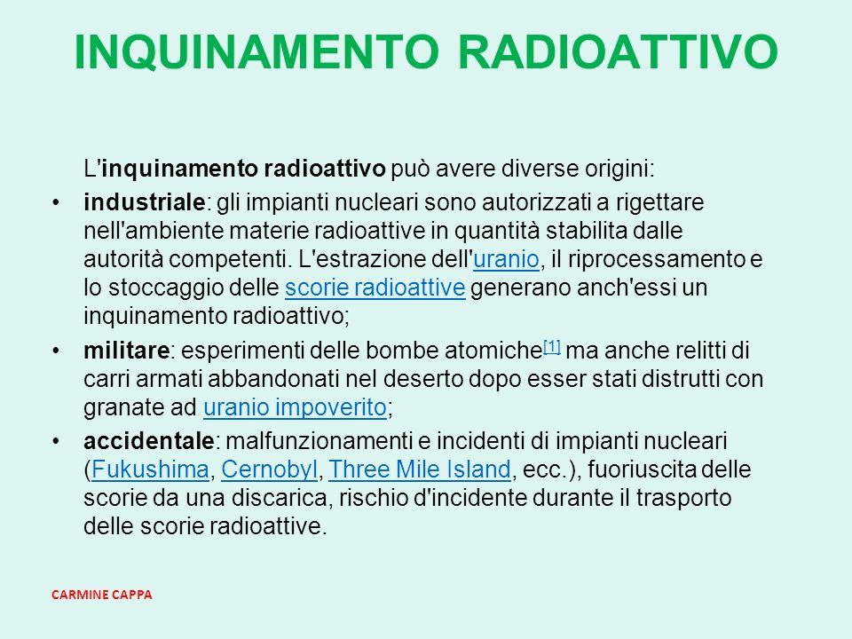 CARMINE CAPPA INQUINAMENTO RADIOATTIVO L inquinamento radioattivo può avere diverse origini: industriale: gli impianti nucleari sono autorizzati a rigettare nell ambiente materie radioattive in quantità stabilita dalle autorità competenti.