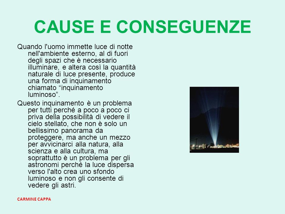 CARMINE CAPPA CAUSE E CONSEGUENZE Quando l uomo immette luce di notte nell ambiente esterno, al di fuori degli spazi che è necessario illuminare, e altera così la quantità naturale di luce presente, produce una forma di inquinamento chiamato inquinamento luminoso.