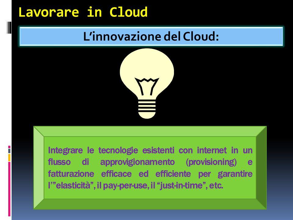 Lavorare in Cloud Linnovazione del Cloud: Integrare le tecnologie esistenti con internet in un flusso di approvigionamento (provisioning) e fatturazione efficace ed efficiente per garantire lelasticità, il pay-per-use, il just-in-time, etc.