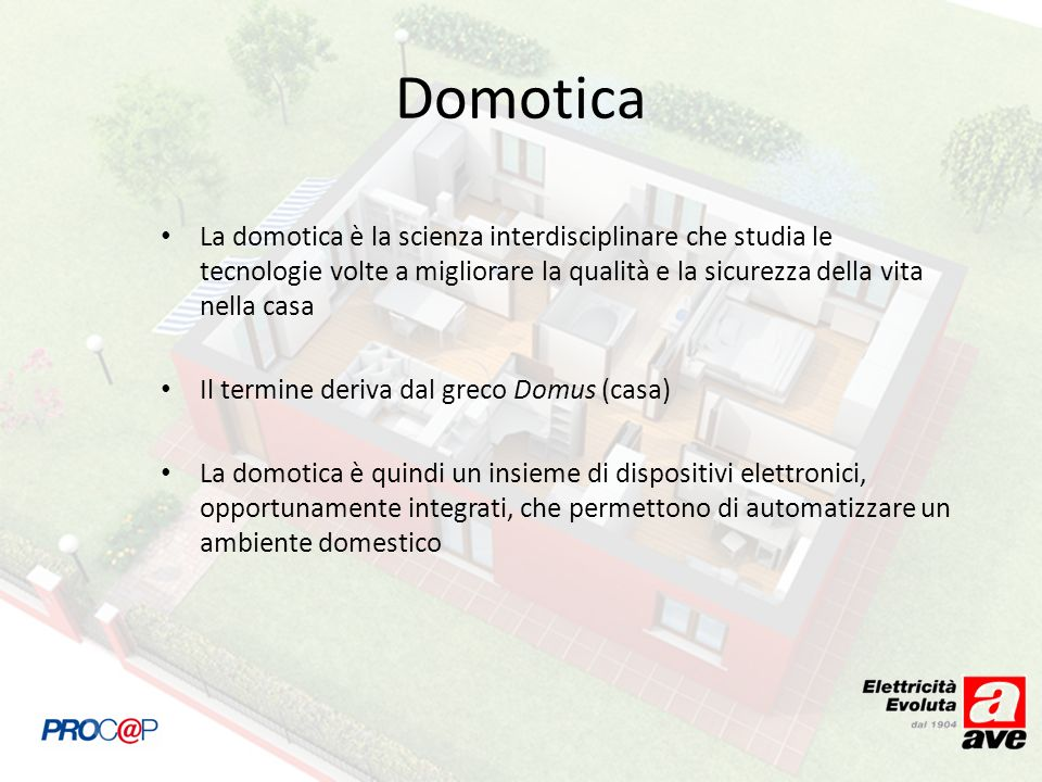 La domotica è la scienza interdisciplinare che studia le tecnologie volte a migliorare la qualità e la sicurezza della vita nella casa Il termine deriva dal greco Domus (casa) La domotica è quindi un insieme di dispositivi elettronici, opportunamente integrati, che permettono di automatizzare un ambiente domestico Domotica