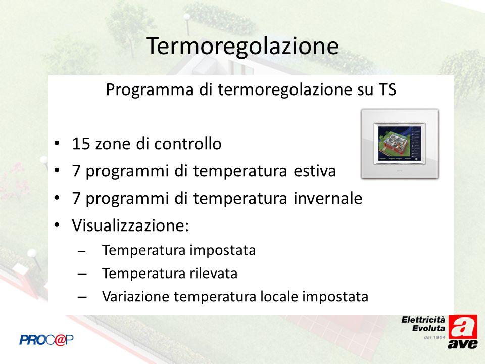Termoregolazione Programma di termoregolazione su TS 15 zone di controllo 7 programmi di temperatura estiva 7 programmi di temperatura invernale Visualizzazione: – Temperatura impostata – Temperatura rilevata – Variazione temperatura locale impostata