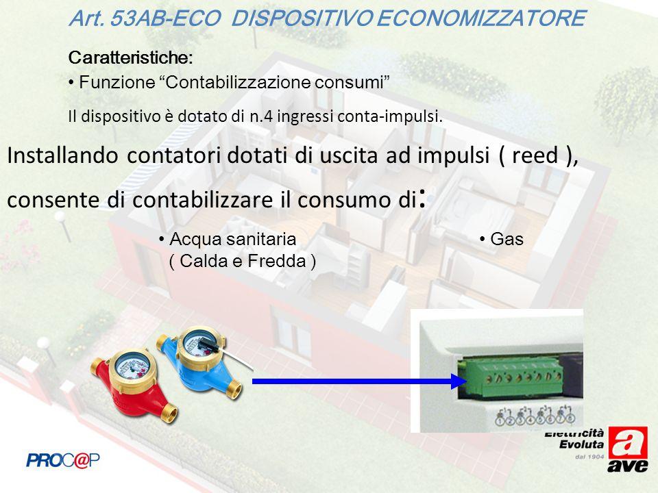 Caratteristiche: Funzione Contabilizzazione consumi Art. 53AB-ECO DISPOSITIVO ECONOMIZZATORE Acqua sanitaria ( Calda e Fredda ) Gas Il dispositivo è d
