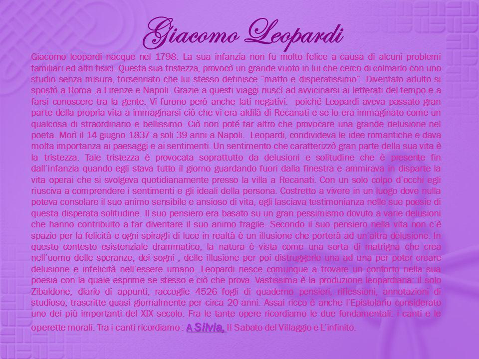 Giacomo Leopardi A Silvia, A Silvia, Giacomo leopardi nacque nel 1798. La sua infanzia non fu molto felice a causa di alcuni problemi familiari ed alt