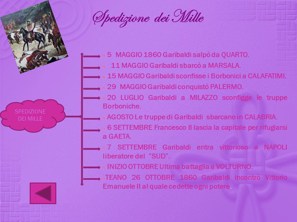 Spedizione dei Mille 5 MAGGIO 1860 Garibaldi salpò da QUARTO. 11 MAGGIO Garibaldi sbarcò a MARSALA. 15 MAGGIO Garibaldi sconfisse i Borbonici a CALAFA