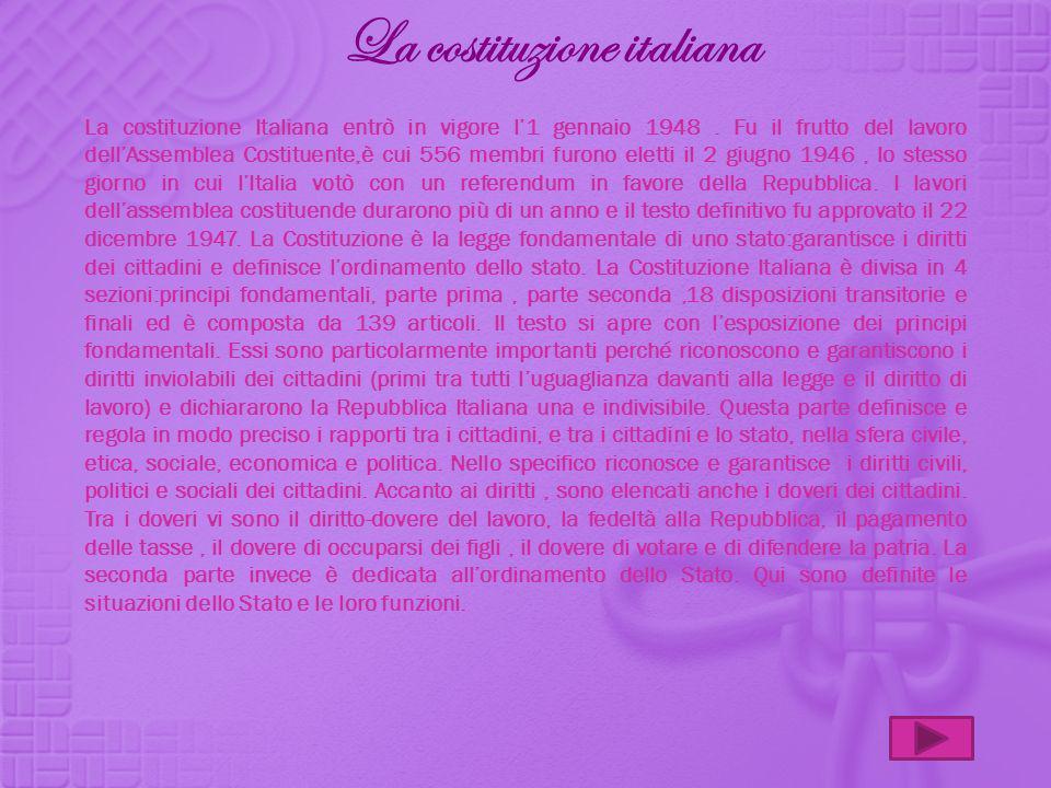 La costituzione Italiana entrò in vigore l1 gennaio 1948. Fu il frutto del lavoro dellAssemblea Costituente,è cui 556 membri furono eletti il 2 giugno