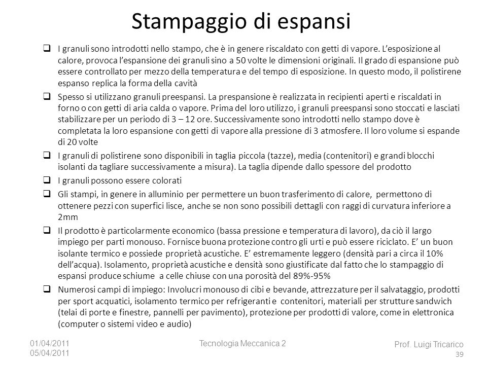 Tecnologia Meccanica 201/04/2011 05/04/2011 Stampaggio di espansi Prof. Luigi Tricarico 39 I granuli sono introdotti nello stampo, che è in genere ris