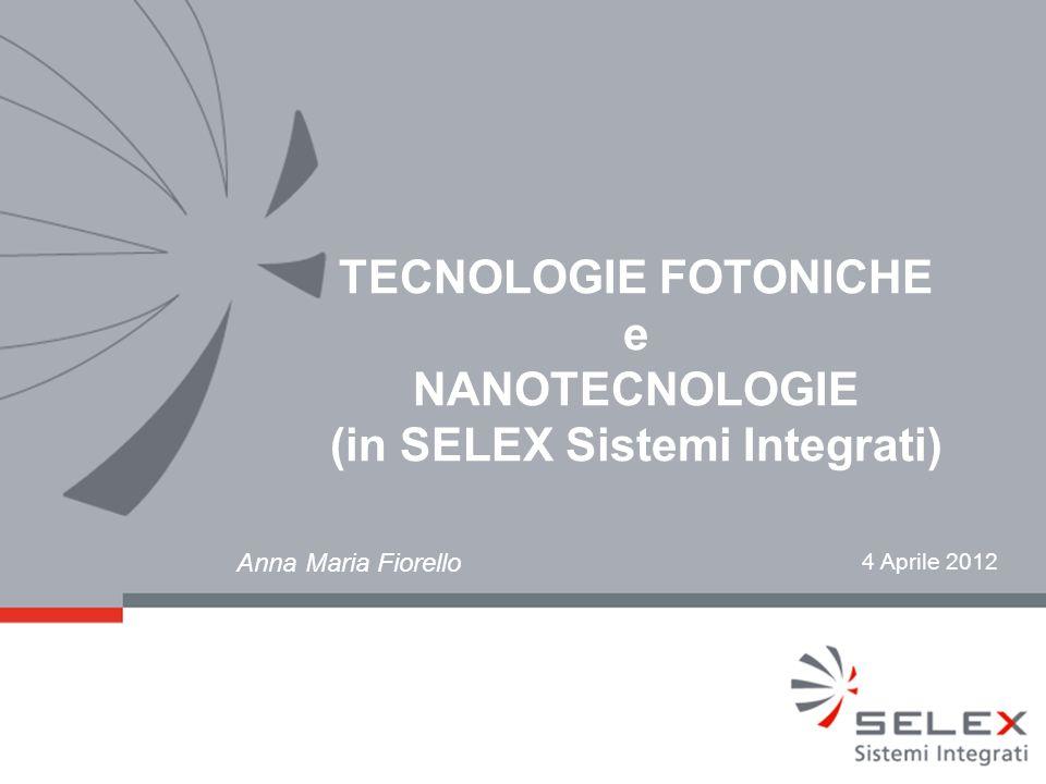 4 Aprile 2012 TECNOLOGIE FOTONICHE e NANOTECNOLOGIE (in SELEX Sistemi Integrati) Anna Maria Fiorello