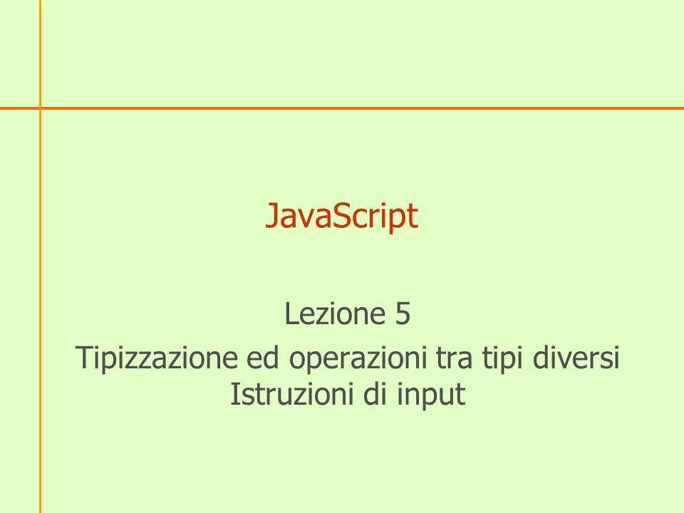 JS è debolmente tipizzato JavaScript è un linguaggio debolmente tipizzato o tipizzato dinamicamente: quando si dichiara una variabile non è necessario specificarne il tipo di dato dei suoi valori, ma il tipo viene automaticamente rilevato dal linguaggio dallassegnazione alla variabile del valore Ad esempio: var x = 10; // x è di tipo numerico var y = ciao ; // y è di tipo stringa var z = true;// z è di tipo booleano x = Mario ;// ora x è di tipo stringa Notare che la variabile x ha cambiato tipo: JavaScript lo permette.