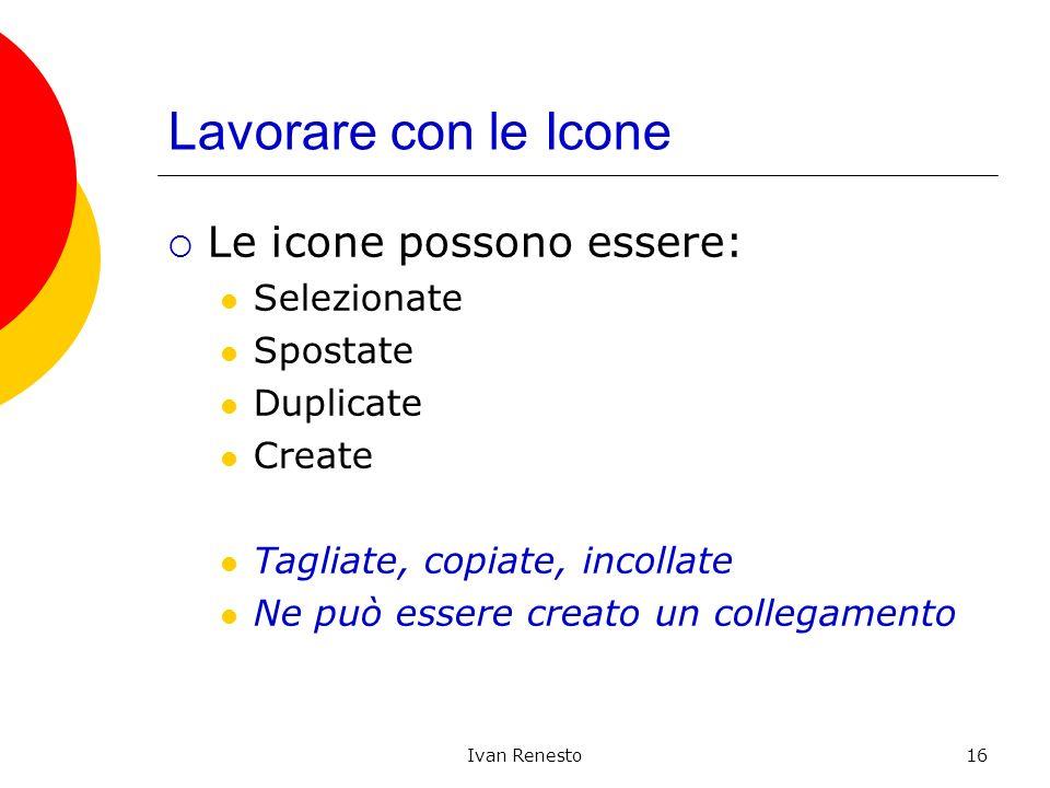 Ivan Renesto16 Lavorare con le Icone Le icone possono essere: Selezionate Spostate Duplicate Create Tagliate, copiate, incollate Ne può essere creato un collegamento