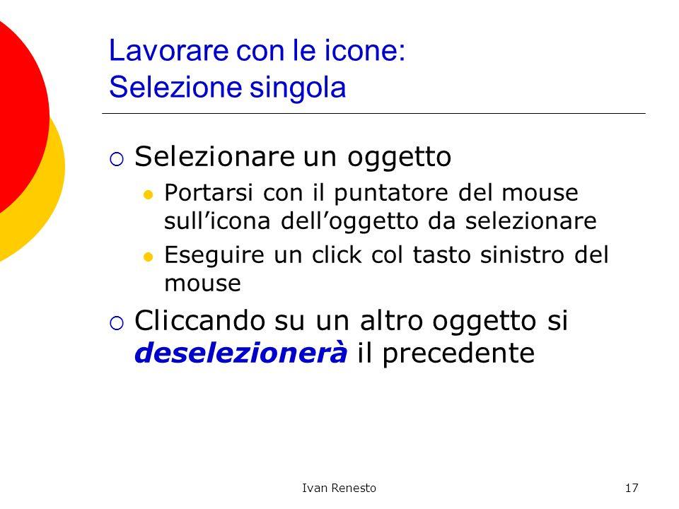 Ivan Renesto17 Lavorare con le icone: Selezione singola Selezionare un oggetto Portarsi con il puntatore del mouse sullicona delloggetto da selezionar